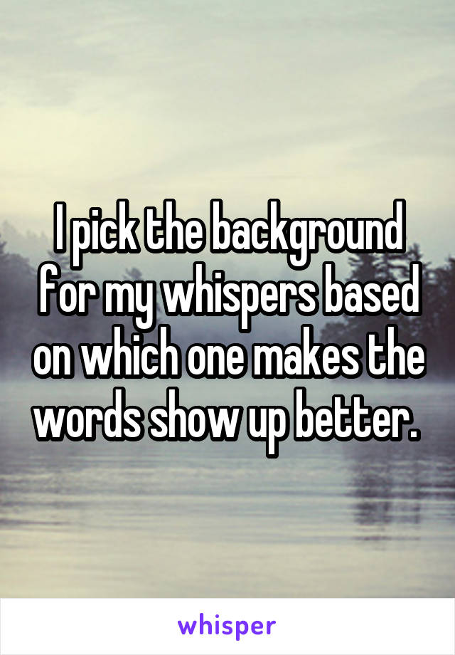 I pick the background for my whispers based on which one makes the words show up better.