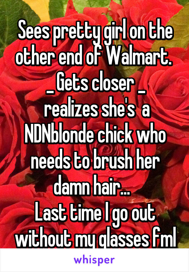 Sees pretty girl on the other end of Walmart.  _ Gets closer _  realizes she's  a NDNblonde chick who needs to brush her damn hair...   Last time I go out without my glasses fml