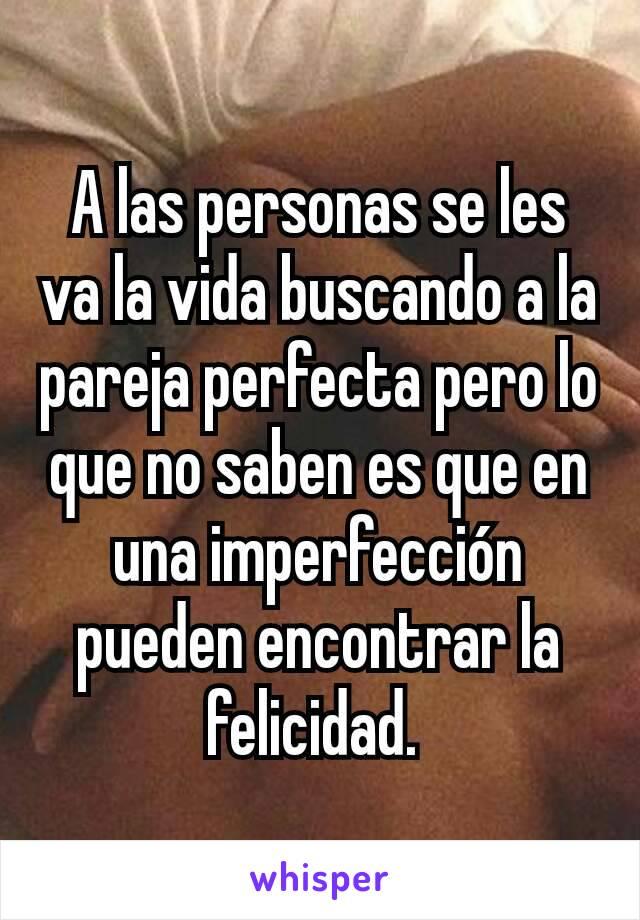A las personas se les va la vida buscando a la pareja perfecta pero lo que no saben es que en una imperfección pueden encontrar la felicidad.