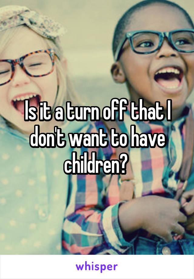 Is it a turn off that I don't want to have children?