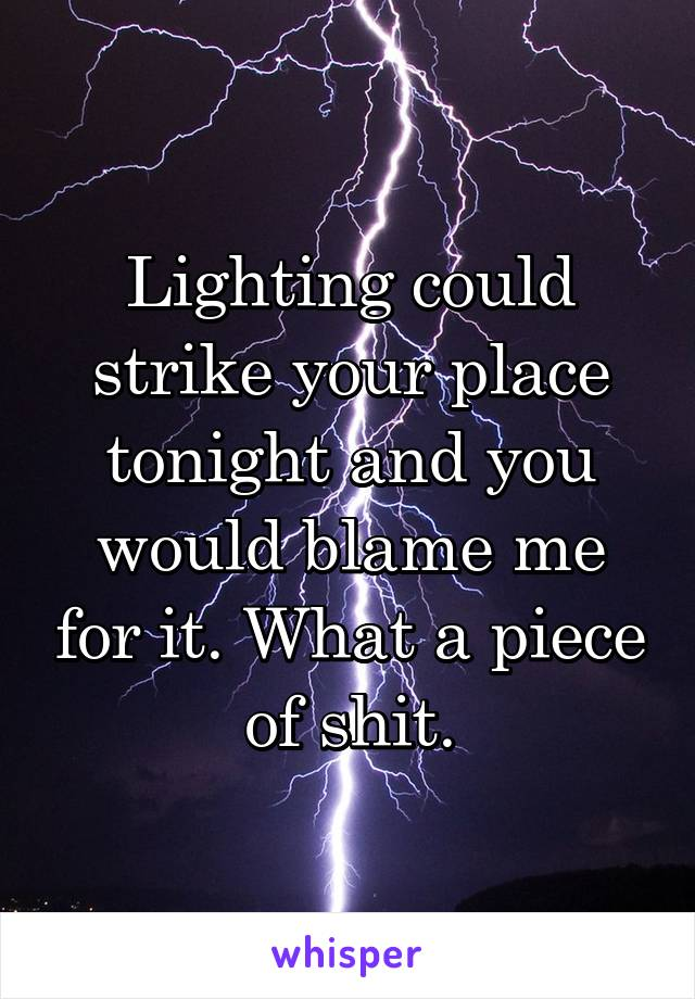 Lighting could strike your place tonight and you would blame me for it. What a piece of shit.