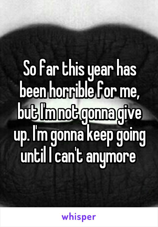 So far this year has been horrible for me, but I'm not gonna give up. I'm gonna keep going until I can't anymore