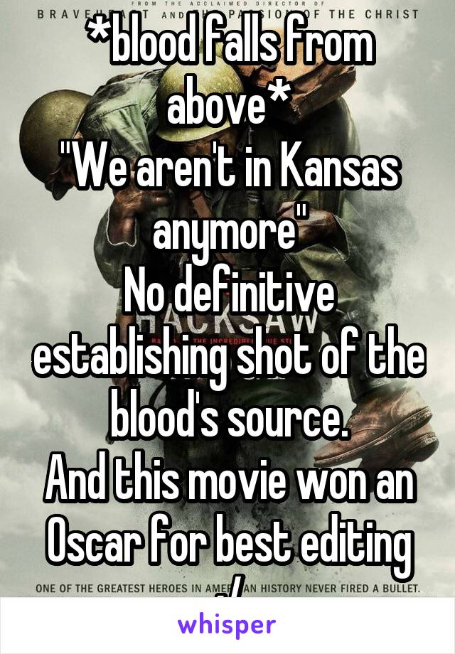 """*blood falls from above* """"We aren't in Kansas anymore"""" No definitive establishing shot of the blood's source. And this movie won an Oscar for best editing :/"""
