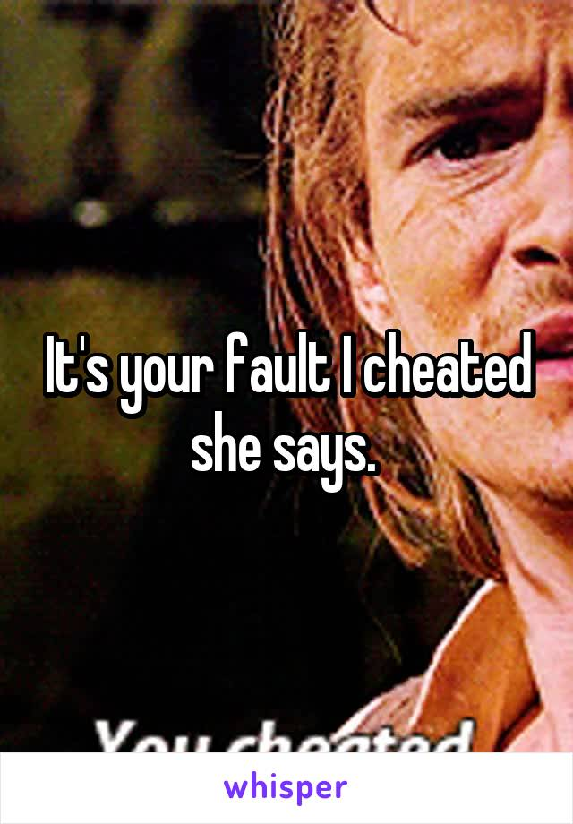 It's your fault I cheated she says.