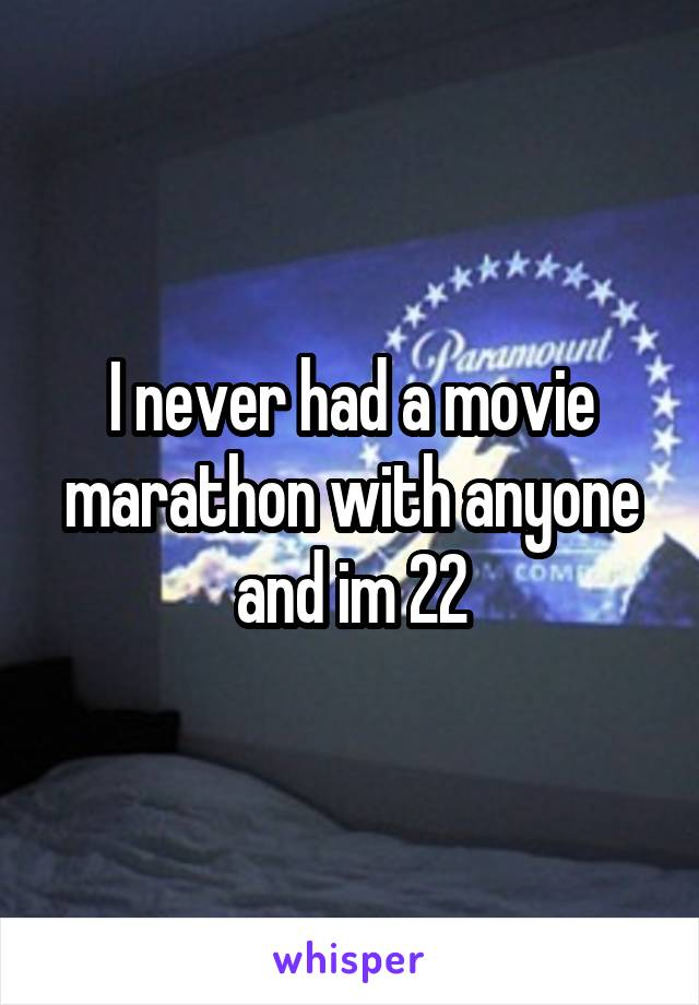 I never had a movie marathon with anyone and im 22