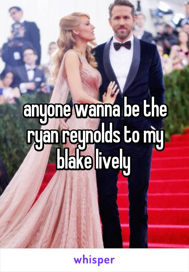anyone wanna be the ryan reynolds to my blake lively