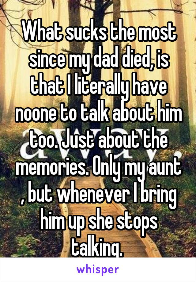 What sucks the most since my dad died, is that I literally have noone to talk about him too. Just about the memories. Only my aunt , but whenever I bring him up she stops talking.