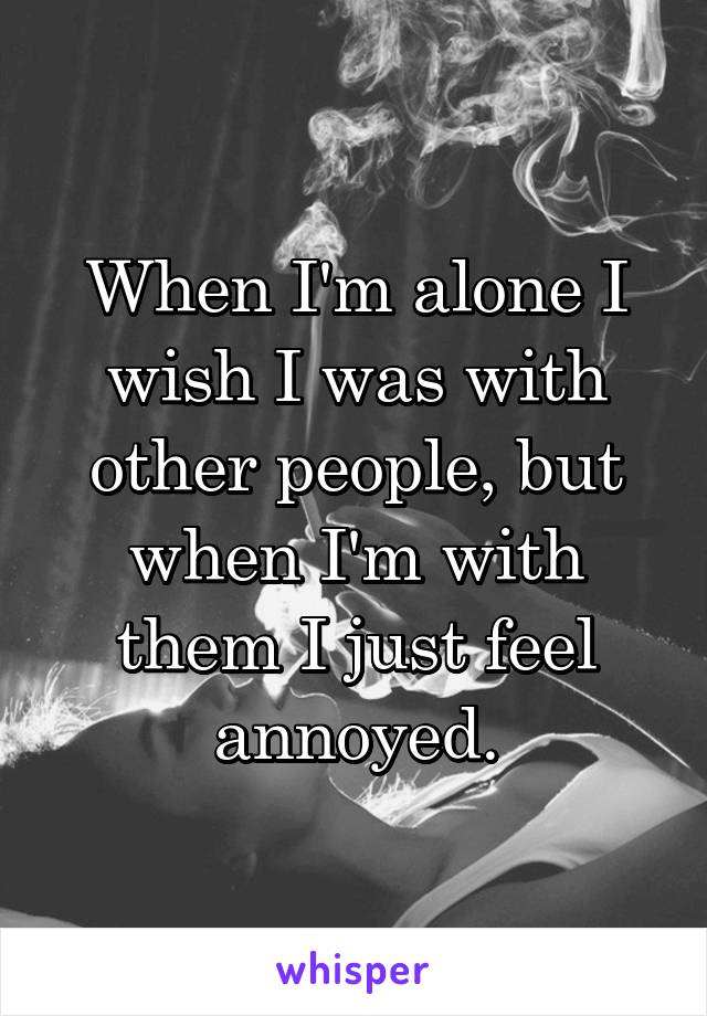 When I'm alone I wish I was with other people, but when I'm with them I just feel annoyed.