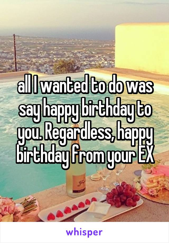 all I wanted to do was say happy birthday to you. Regardless, happy birthday from your EX