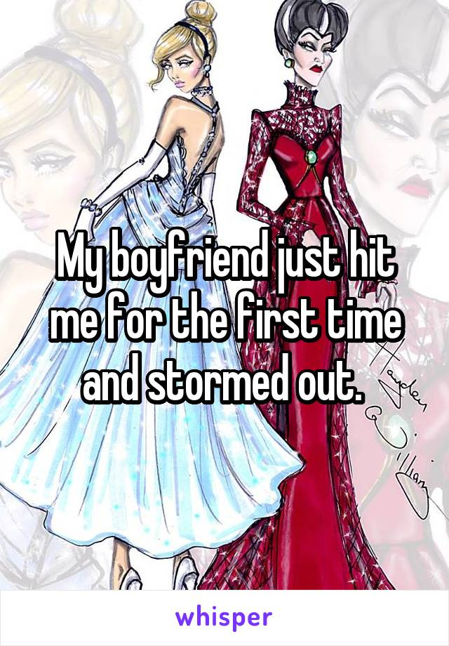 My boyfriend just hit me for the first time and stormed out.