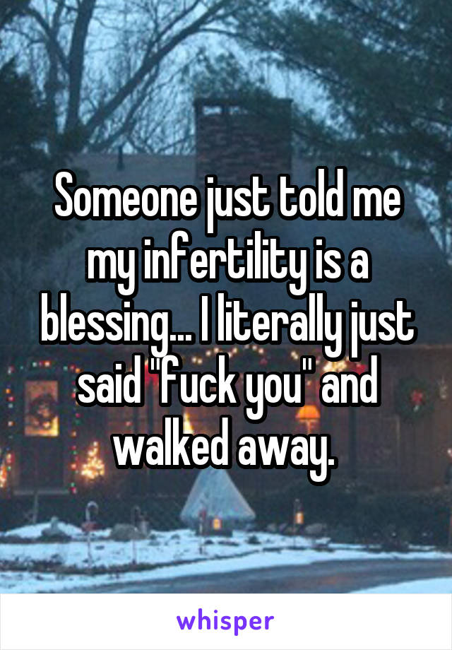 "Someone just told me my infertility is a blessing... I literally just said ""fuck you"" and walked away."