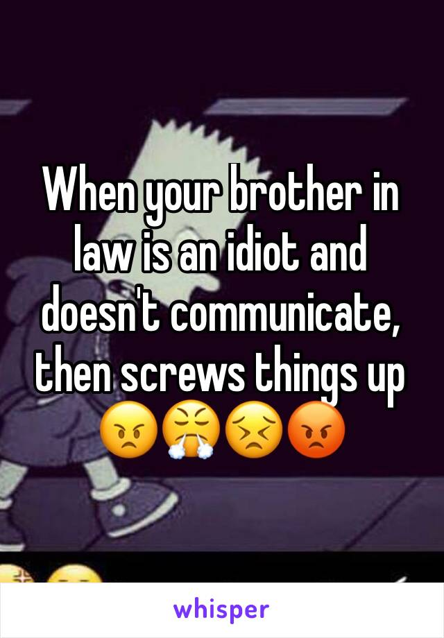When your brother in law is an idiot and doesn't communicate, then screws things up 😠😤😣😡