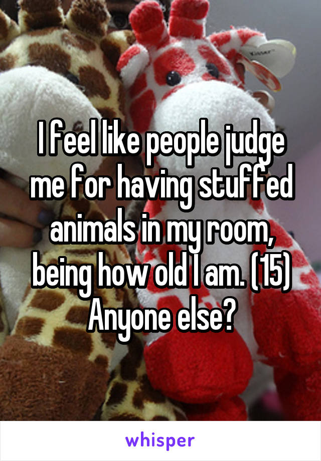 I feel like people judge me for having stuffed animals in my room, being how old I am. (15) Anyone else?