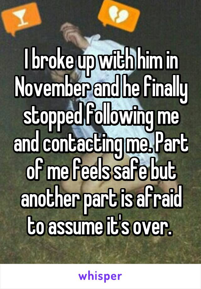 I broke up with him in November and he finally stopped following me and contacting me. Part of me feels safe but another part is afraid to assume it's over.