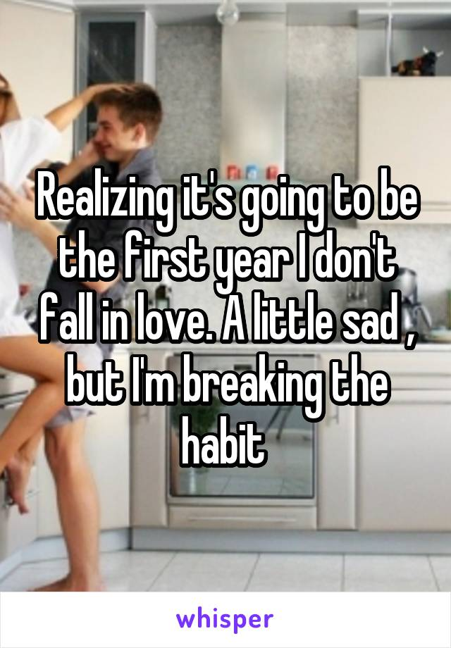 Realizing it's going to be the first year I don't fall in love. A little sad , but I'm breaking the habit