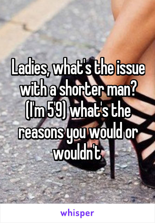 Ladies, what's the issue with a shorter man? (I'm 5'9) what's the reasons you would or wouldn't