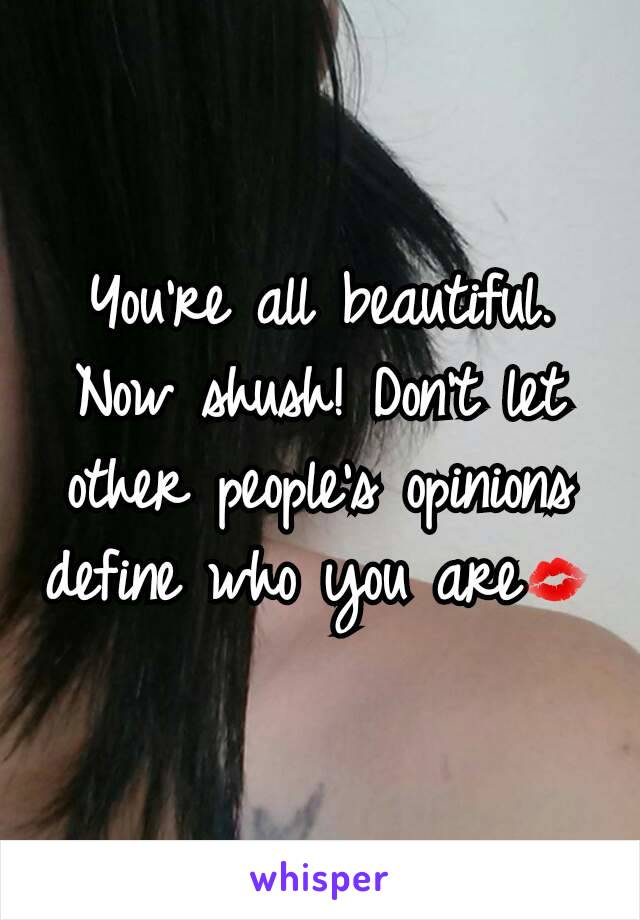 You're all beautiful. Now shush! Don't let other people's opinions define who you are💋