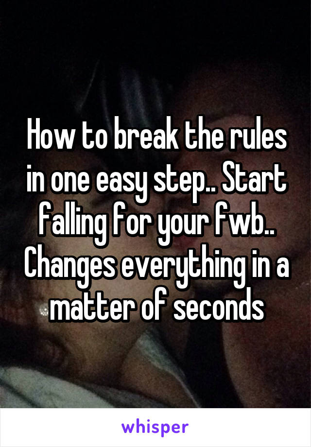How to break the rules in one easy step.. Start falling for your fwb.. Changes everything in a matter of seconds