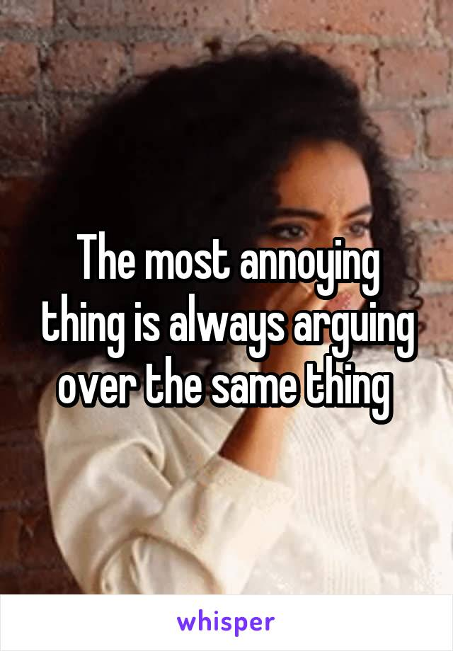 The most annoying thing is always arguing over the same thing