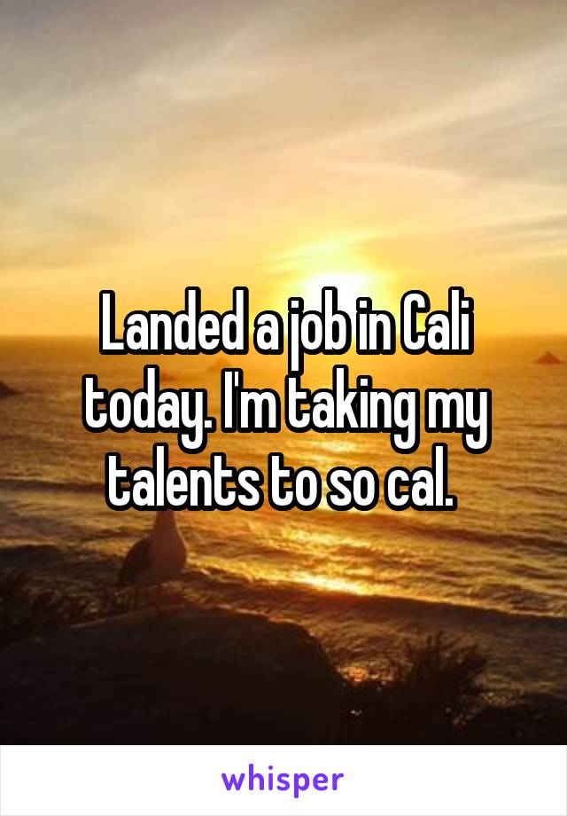 Landed a job in Cali today. I'm taking my talents to so cal.
