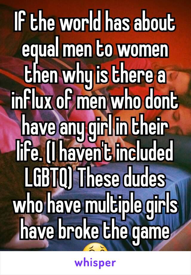 If the world has about equal men to women then why is there a influx of men who dont have any girl in their life. (I haven't included LGBTQ) These dudes who have multiple girls have broke the game😂