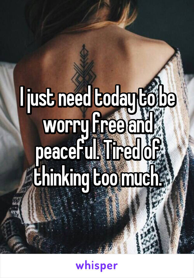 I just need today to be worry free and peaceful. Tired of thinking too much.