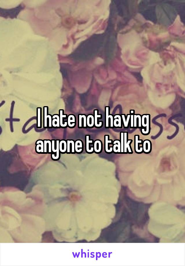 I hate not having anyone to talk to