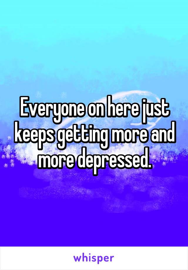 Everyone on here just keeps getting more and more depressed.