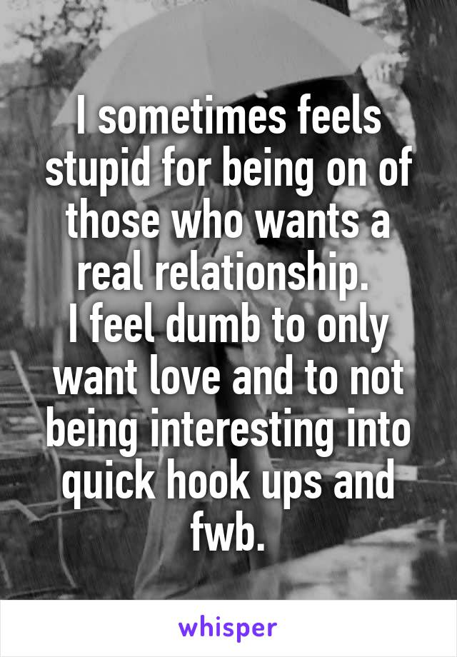 I sometimes feels stupid for being on of those who wants a real relationship.  I feel dumb to only want love and to not being interesting into quick hook ups and fwb.