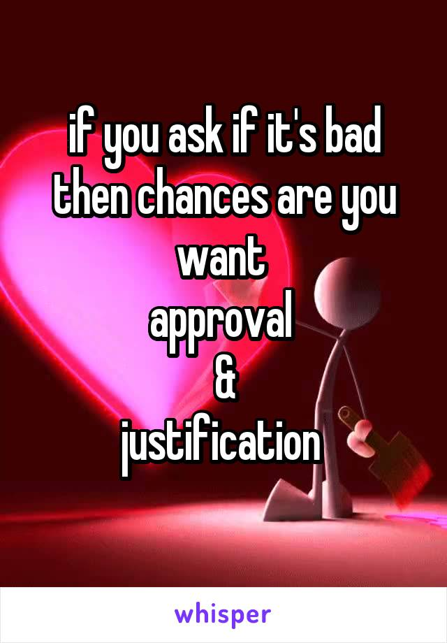 if you ask if it's bad then chances are you want  approval  & justification