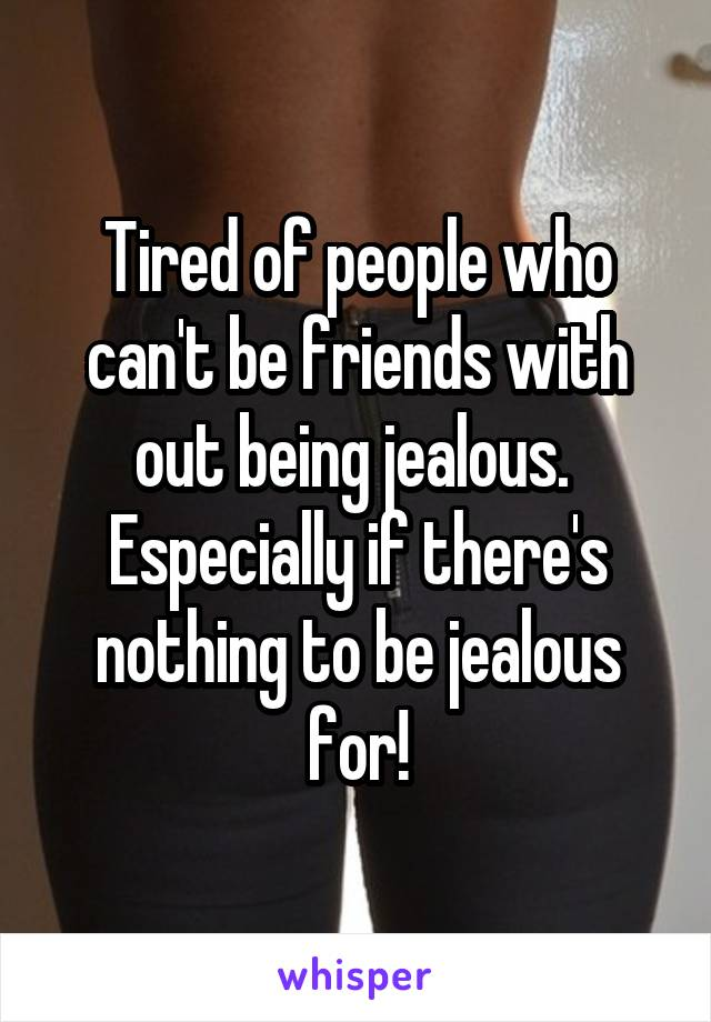 Tired of people who can't be friends with out being jealous.  Especially if there's nothing to be jealous for!