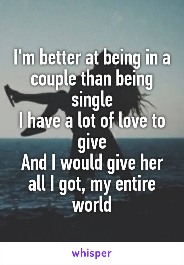 I'm better at being in a couple than being single I have a lot of love to give And I would give her all I got, my entire world