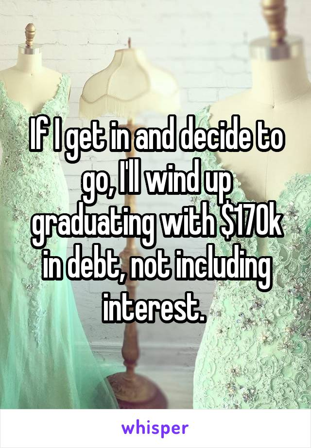 If I get in and decide to go, I'll wind up graduating with $170k in debt, not including interest.