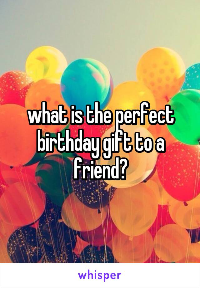 what is the perfect birthday gift to a friend?