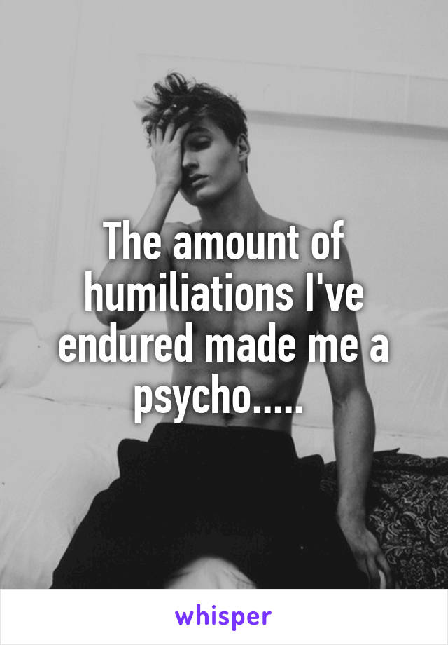 The amount of humiliations I've endured made me a psycho.....