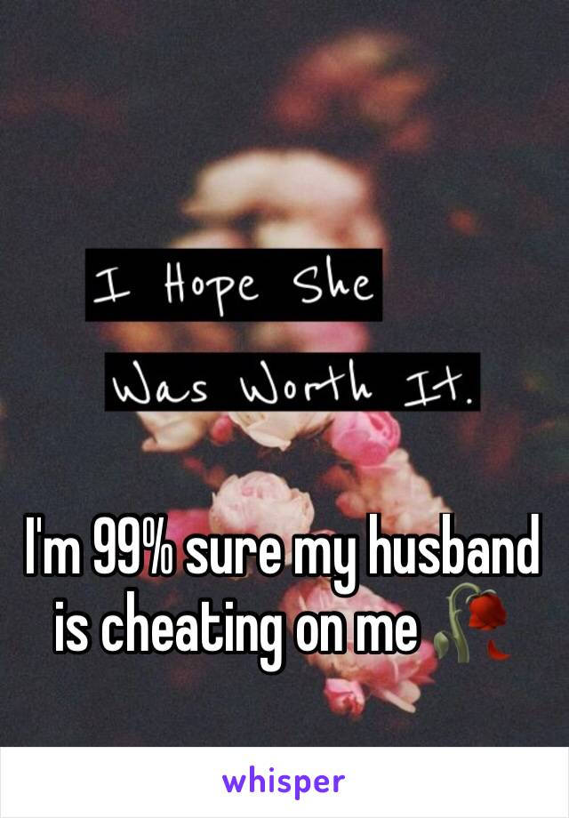 I'm 99% sure my husband is cheating on me 🥀
