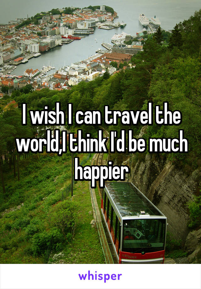I wish I can travel the world,I think I'd be much happier
