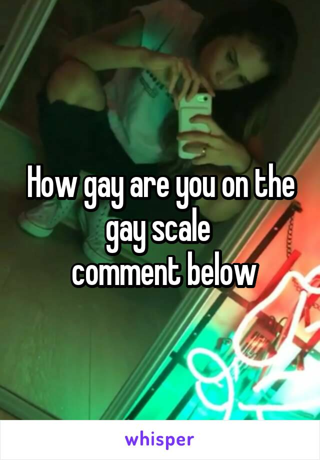 How gay are you on the gay scale   comment below