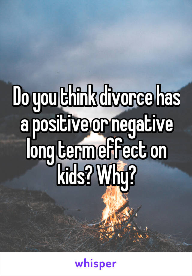 Do you think divorce has a positive or negative long term effect on kids? Why?