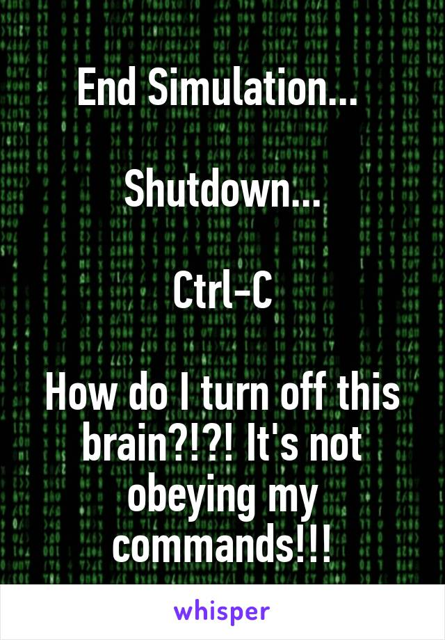 End Simulation...   Shutdown...  Ctrl-C  How do I turn off this brain?!?! It's not obeying my commands!!!