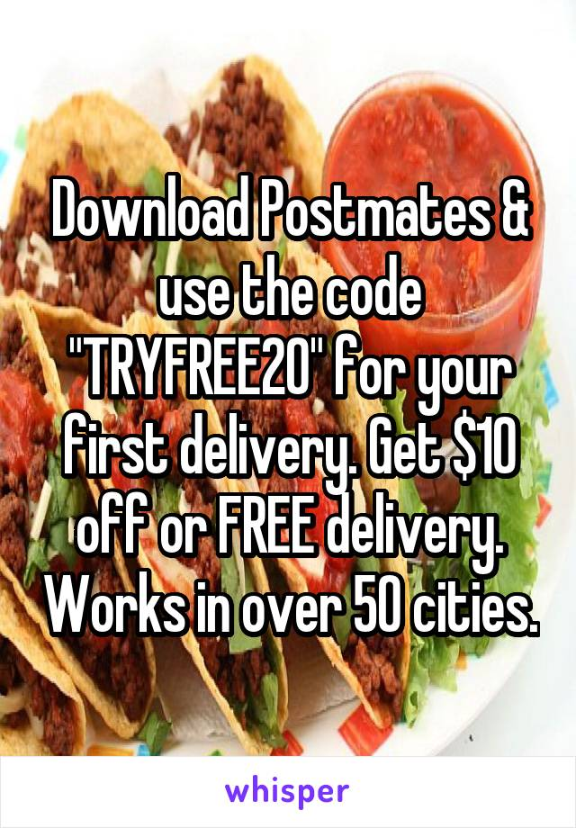 "Download Postmates & use the code ""TRYFREE20"" for your first delivery. Get $10 off or FREE delivery. Works in over 50 cities."