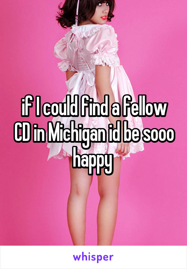 if I could find a fellow CD in Michigan id be sooo happy