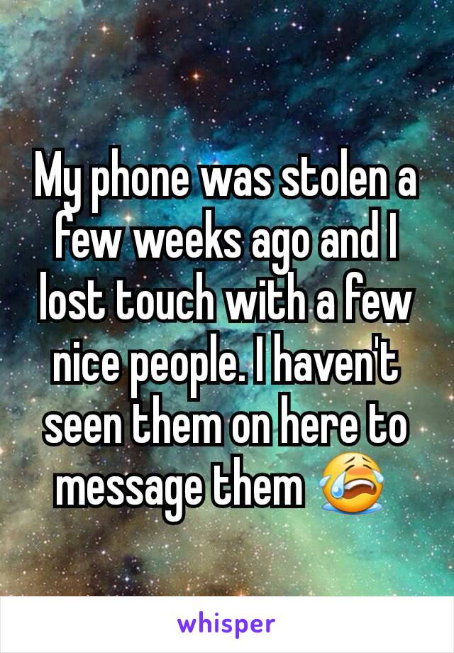 My phone was stolen a few weeks ago and I lost touch with a few nice people. I haven't seen them on here to message them 😭