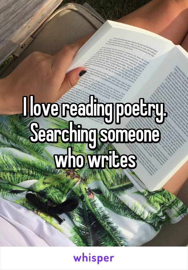 I love reading poetry. Searching someone who writes
