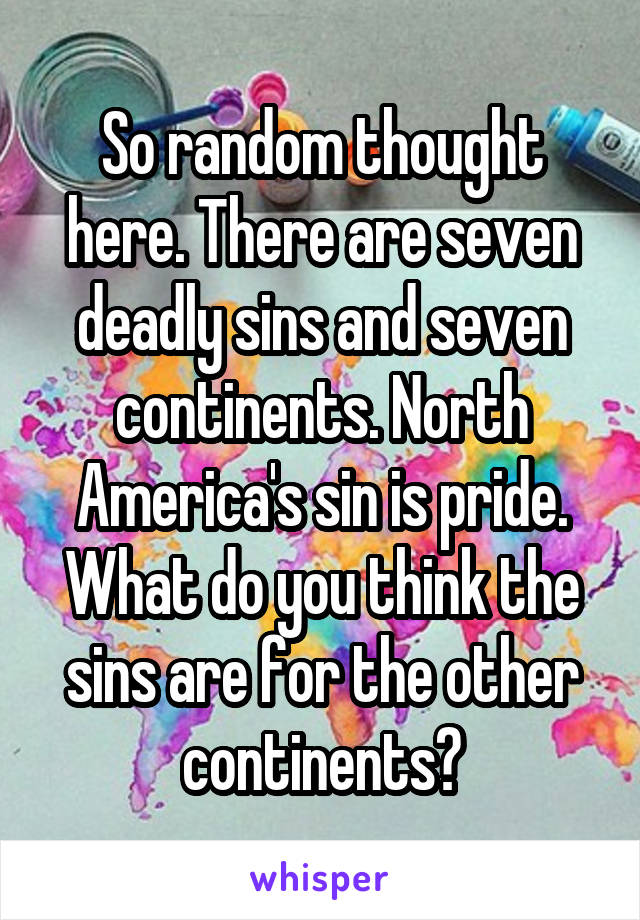 So random thought here. There are seven deadly sins and seven continents. North America's sin is pride. What do you think the sins are for the other continents?