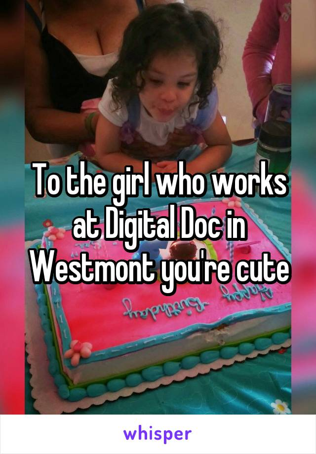 To the girl who works at Digital Doc in Westmont you're cute