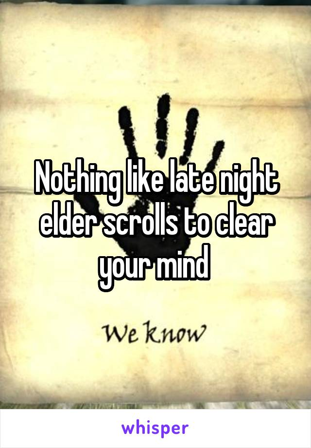 Nothing like late night elder scrolls to clear your mind