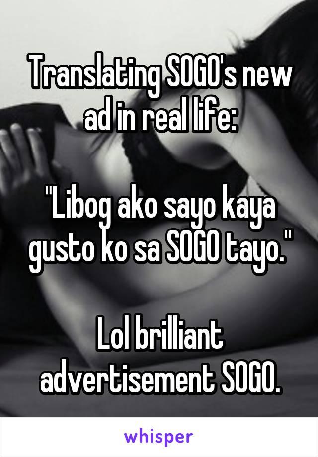 """Translating SOGO's new ad in real life:  """"Libog ako sayo kaya gusto ko sa SOGO tayo.""""  Lol brilliant advertisement SOGO."""