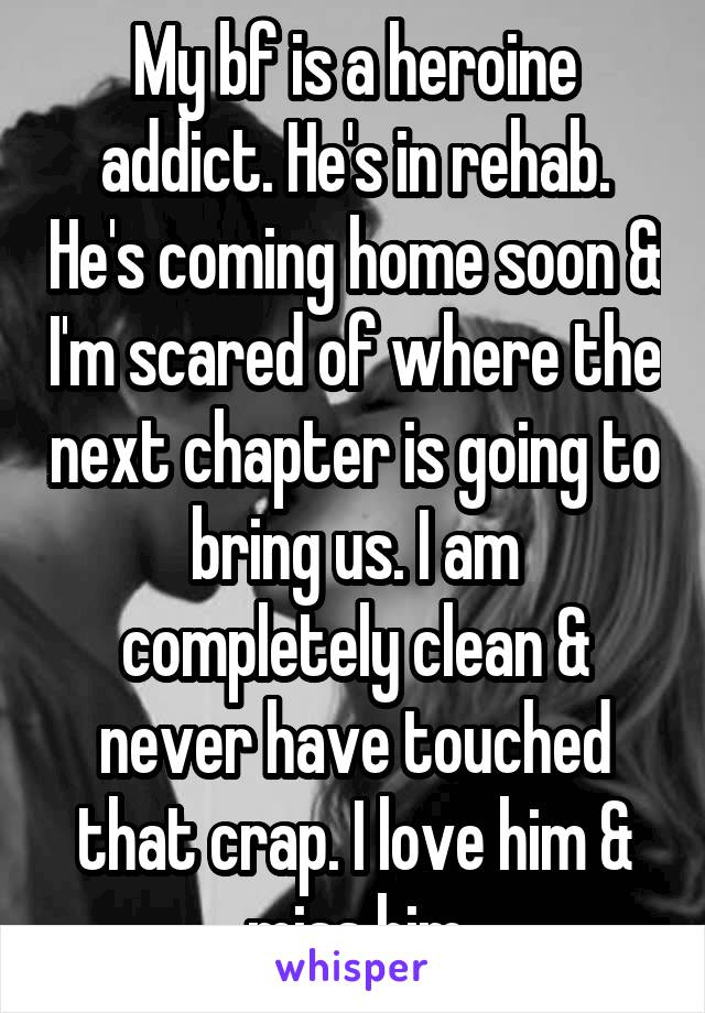 My bf is a heroine addict. He's in rehab. He's coming home soon & I'm scared of where the next chapter is going to bring us. I am completely clean & never have touched that crap. I love him & miss him
