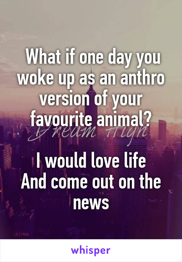 What if one day you woke up as an anthro version of your favourite animal?  I would love life And come out on the news